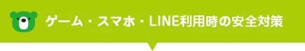 ゲーム・スマホ・LINE利用時の安全対策